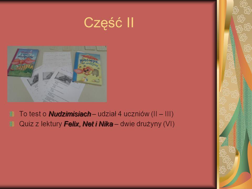 Część II Nudzimisiach To test o Nudzimisiach – udział 4 uczniów (II – III) Felix, Net i Nika Quiz z lektury Felix, Net i Nika – dwie drużyny (VI)
