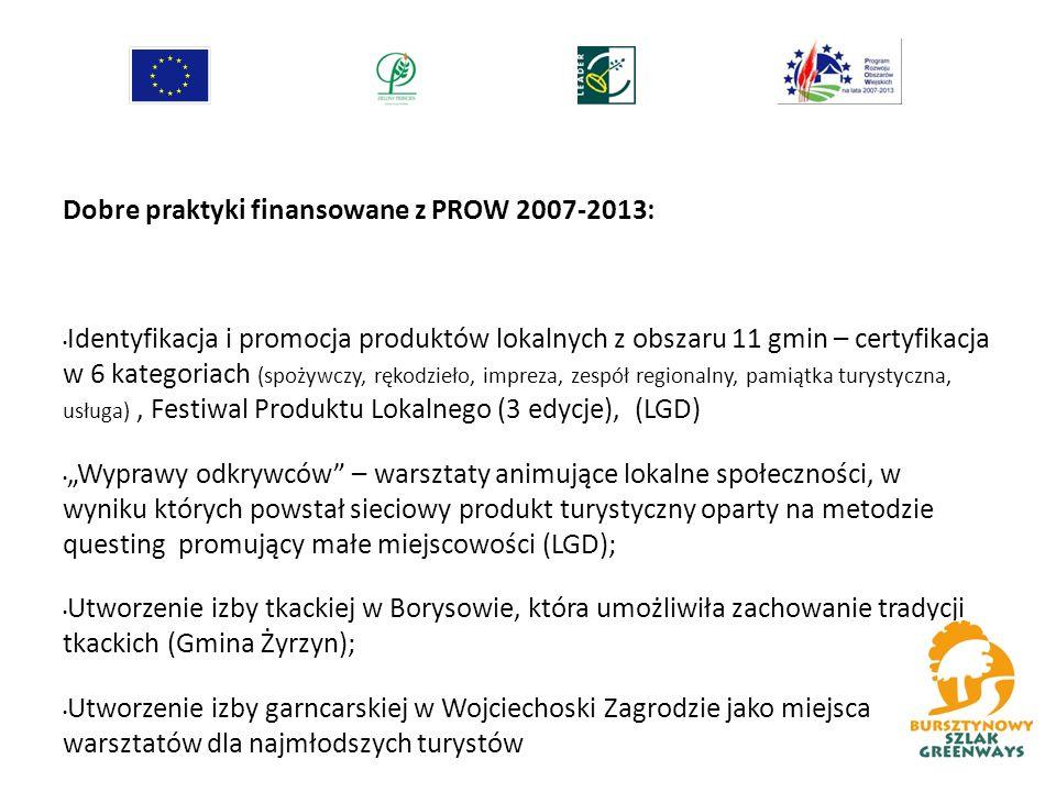 """Dobre praktyki finansowane z PROW 2007-2013: Identyfikacja i promocja produktów lokalnych z obszaru 11 gmin – certyfikacja w 6 kategoriach (spożywczy, rękodzieło, impreza, zespół regionalny, pamiątka turystyczna, usługa), Festiwal Produktu Lokalnego (3 edycje), (LGD) """"Wyprawy odkrywców – warsztaty animujące lokalne społeczności, w wyniku których powstał sieciowy produkt turystyczny oparty na metodzie questing promujący małe miejscowości (LGD); Utworzenie izby tkackiej w Borysowie, która umożliwiła zachowanie tradycji tkackich (Gmina Żyrzyn); Utworzenie izby garncarskiej w Wojciechoski Zagrodzie jako miejsca warsztatów dla najmłodszych turystów"""