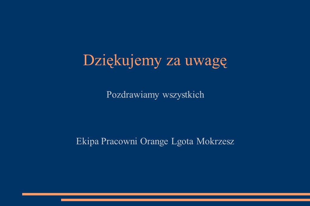 Dziękujemy za uwagę Pozdrawiamy wszystkich Ekipa Pracowni Orange Lgota Mokrzesz