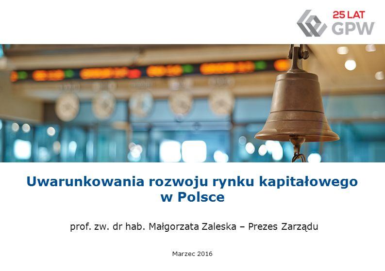Uwarunkowania rozwoju rynku kapitałowego w Polsce Marzec 2016 prof. zw. dr hab. Małgorzata Zaleska – Prezes Zarządu