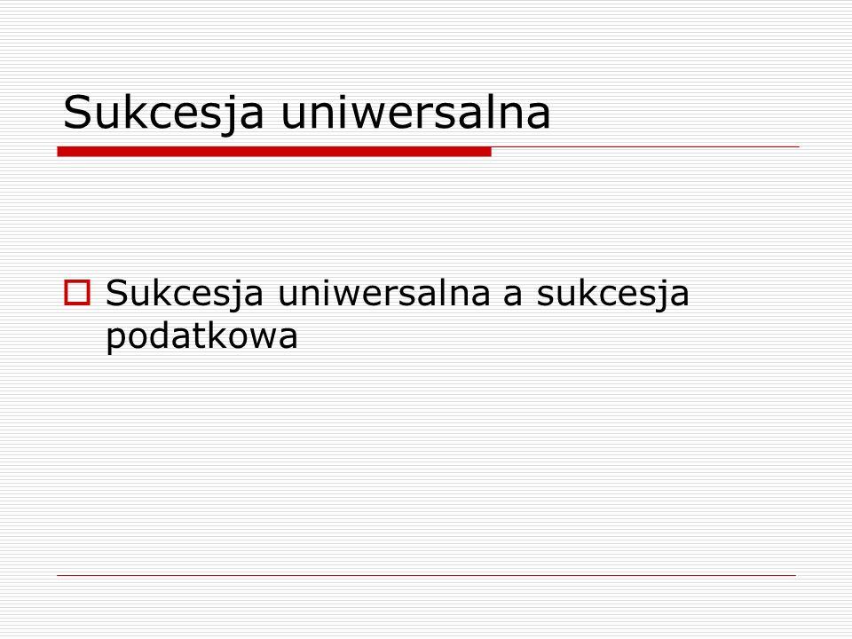 Sukcesja uniwersalna  Sukcesja uniwersalna a sukcesja podatkowa