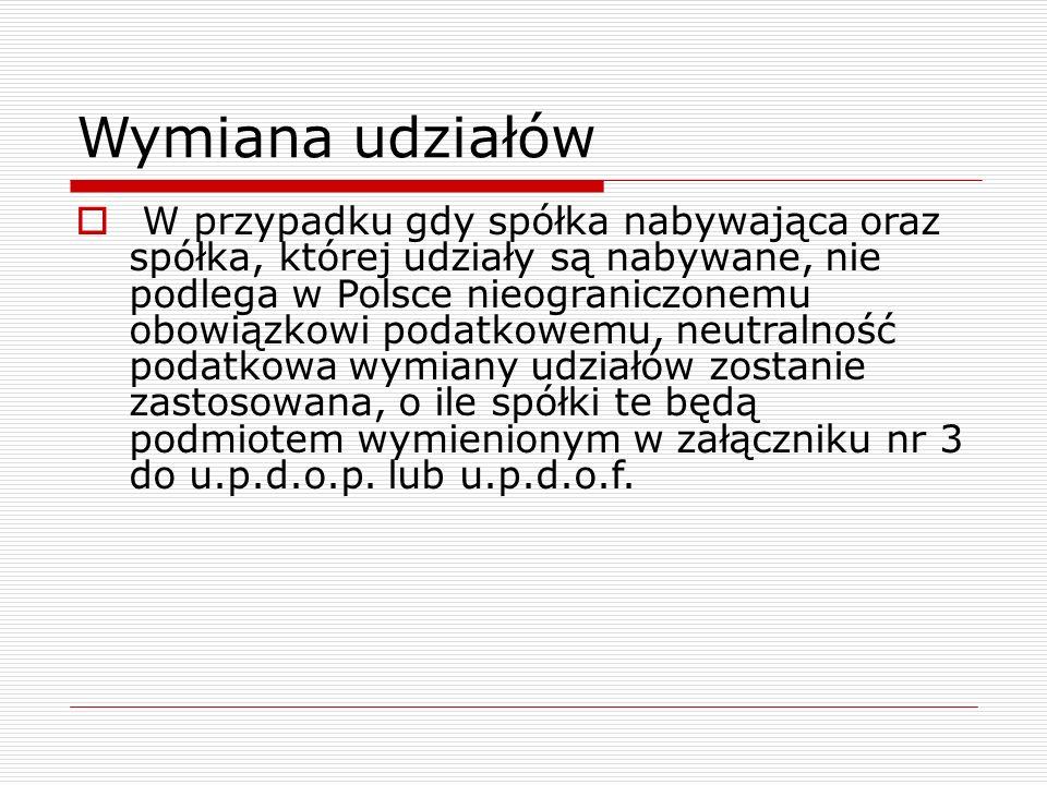 Wymiana udziałów  W przypadku gdy spółka nabywająca oraz spółka, której udziały są nabywane, nie podlega w Polsce nieograniczonemu obowiązkowi podatk