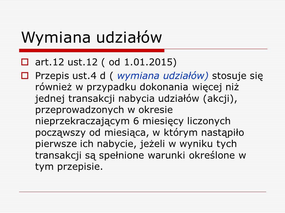 Wymiana udziałów  art.12 ust.12 ( od 1.01.2015)  Przepis ust.4 d ( wymiana udziałów) stosuje się również w przypadku dokonania więcej niż jednej tra