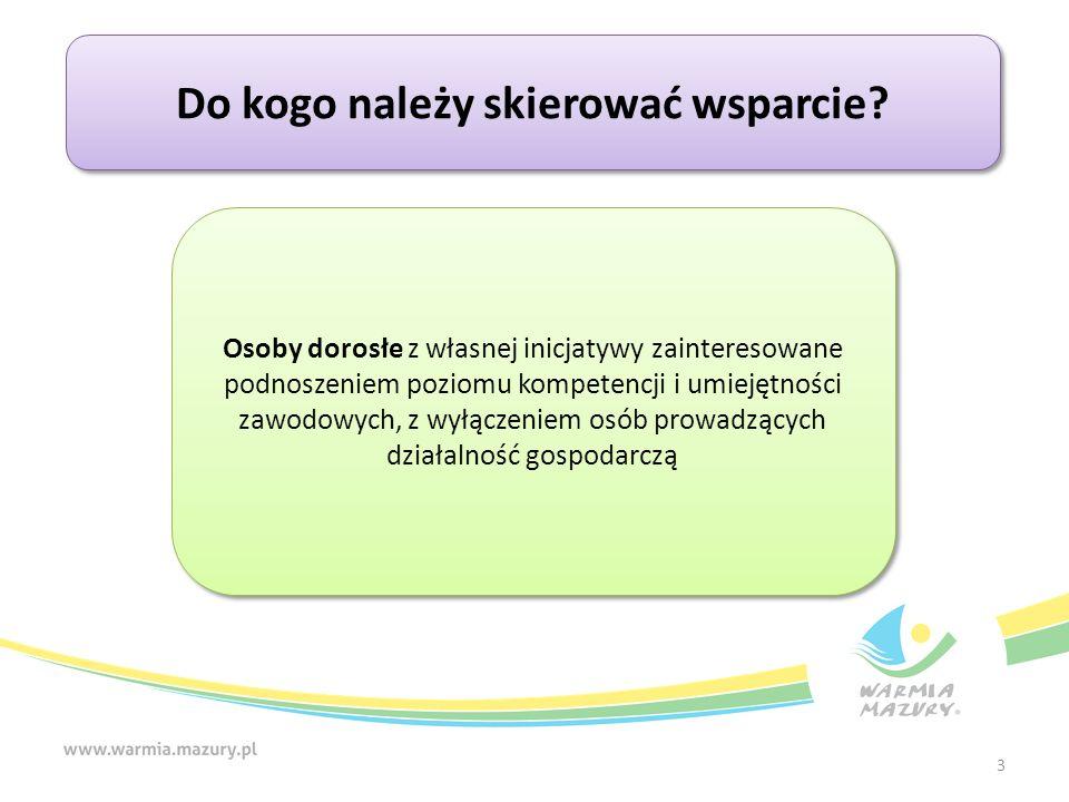 3 Do kogo należy skierować wsparcie? Osoby dorosłe z własnej inicjatywy zainteresowane podnoszeniem poziomu kompetencji i umiejętności zawodowych, z w