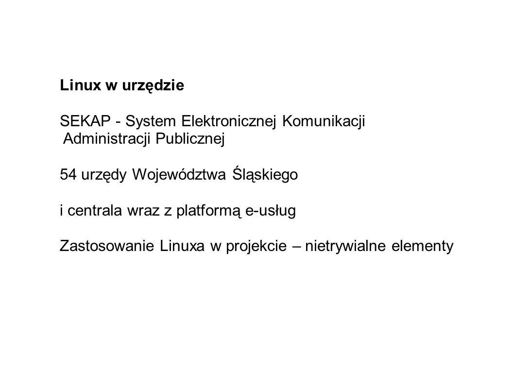 Linux w urzędzie SEKAP - System Elektronicznej Komunikacji Administracji Publicznej 54 urzędy Województwa Śląskiego i centrala wraz z platformą e-usług Zastosowanie Linuxa w projekcie – nietrywialne elementy