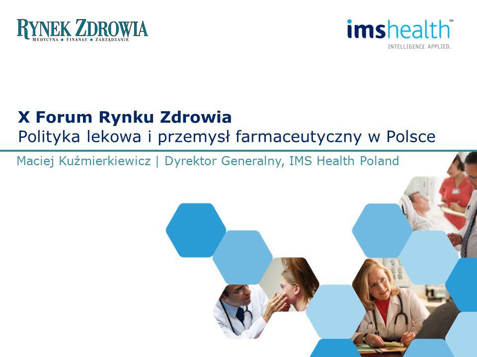 X Forum Rynku Zdrowia Polityka lekowa i przemysł farmaceutyczny w Polsce Maciej Kuźmierkiewicz | Dyrektor Generalny, IMS Health Poland