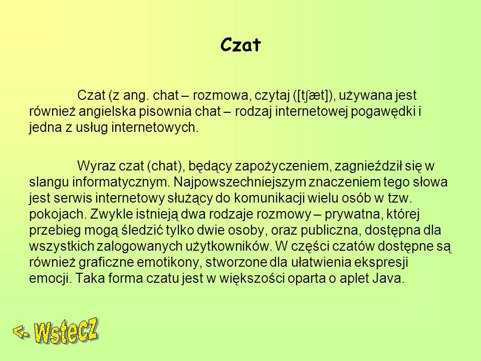 Czat Czat (z ang. chat – rozmowa, czytaj ([t ʃ æt]), używana jest również angielska pisownia chat – rodzaj internetowej pogawędki i jedna z usług inte