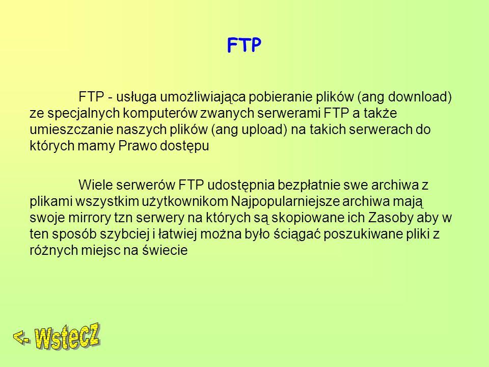 FTP FTP - usługa umożliwiająca pobieranie plików (ang download) ze specjalnych komputerów zwanych serwerami FTP a także umieszczanie naszych plików (ang upload) na takich serwerach do których mamy Prawo dostępu Wiele serwerów FTP udostępnia bezpłatnie swe archiwa z plikami wszystkim użytkownikom Najpopularniejsze archiwa mają swoje mirrory tzn serwery na których są skopiowane ich Zasoby aby w ten sposób szybciej i łatwiej można było ściągać poszukiwane pliki z różnych miejsc na świecie