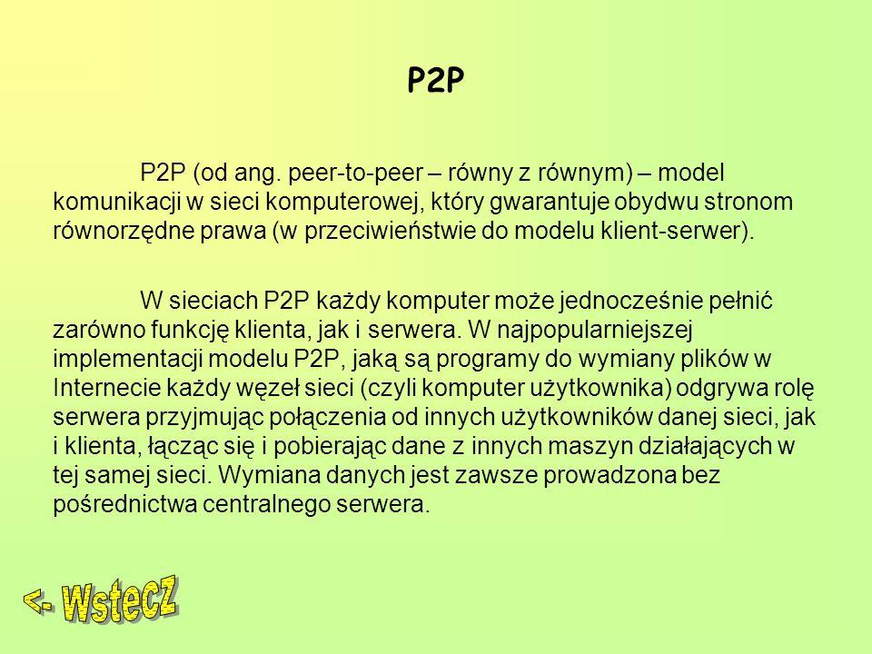 P2P P2P (od ang. peer-to-peer – równy z równym) – model komunikacji w sieci komputerowej, który gwarantuje obydwu stronom równorzędne prawa (w przeciw