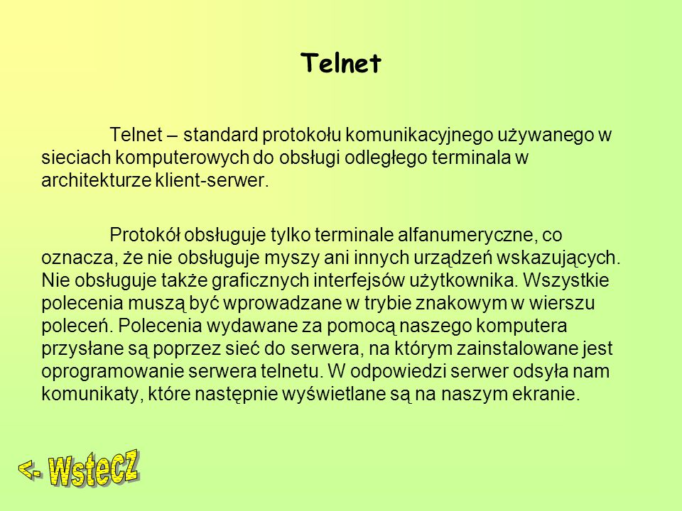 Telnet Telnet – standard protokołu komunikacyjnego używanego w sieciach komputerowych do obsługi odległego terminala w architekturze klient-serwer. Pr
