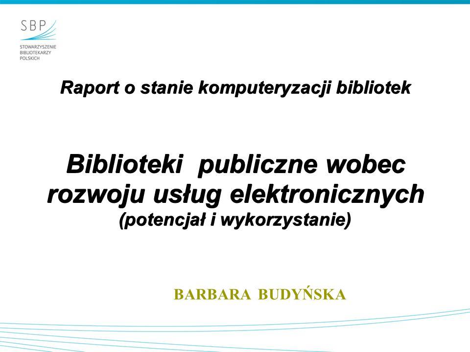 Raport o stanie komputeryzacji bibliotek Biblioteki publiczne wobec rozwoju usług elektronicznych (potencjał i wykorzystanie) BARBARA BUDYŃSKA