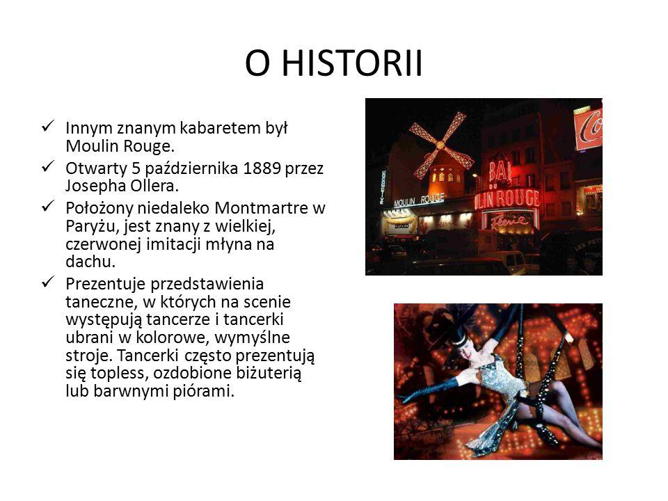 O HISTORII Innym znanym kabaretem był Moulin Rouge. Otwarty 5 października 1889 przez Josepha Ollera. Położony niedaleko Montmartre w Paryżu, jest zna