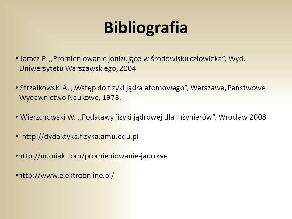 Bibliografia Jaracz P.,,Promieniowanie jonizujące w środowisku człowieka , Wyd.