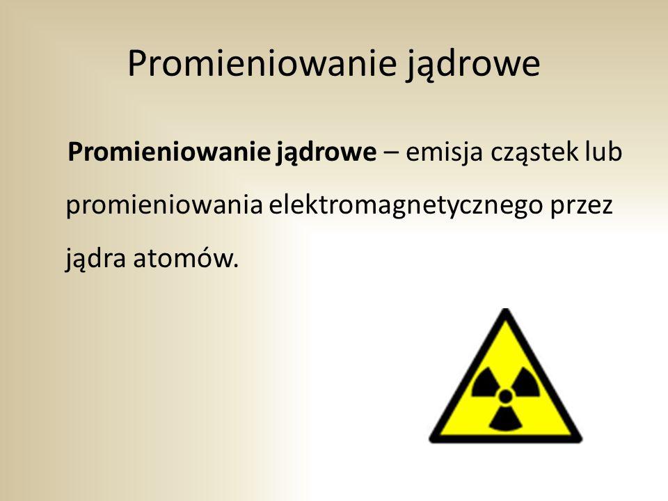 Promieniowanie jądrowe Promieniowanie jądrowe – emisja cząstek lub promieniowania elektromagnetycznego przez jądra atomów.