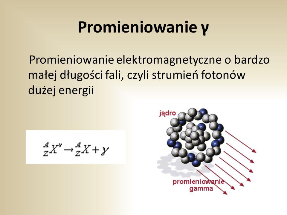 Promieniowanie γ Promieniowanie elektromagnetyczne o bardzo małej długości fali, czyli strumień fotonów dużej energii