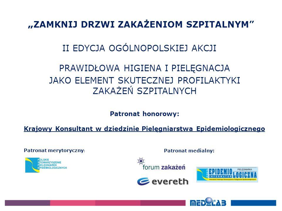 """"""" ZAMKNIJ DRZWI ZAKAŻENIOM SZPITALNYM PRAWIDŁOWA HIGIENA I PIELĘGNACJA JAKO ELEMENT SKUTECZNEJ PROFILAKTYKI ZAKAŻEŃ SZPITALNYCH Patronat merytoryczny : Patronat medialny: Patronat honorowy: Krajowy Konsultant w dziedzinie Pielęgniarstwa Epidemiologicznego"""