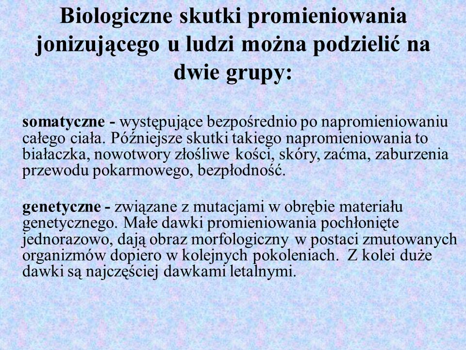 Biologiczne skutki promieniowania jonizującego u ludzi można podzielić na dwie grupy: somatyczne - występujące bezpośrednio po napromieniowaniu całego ciała.