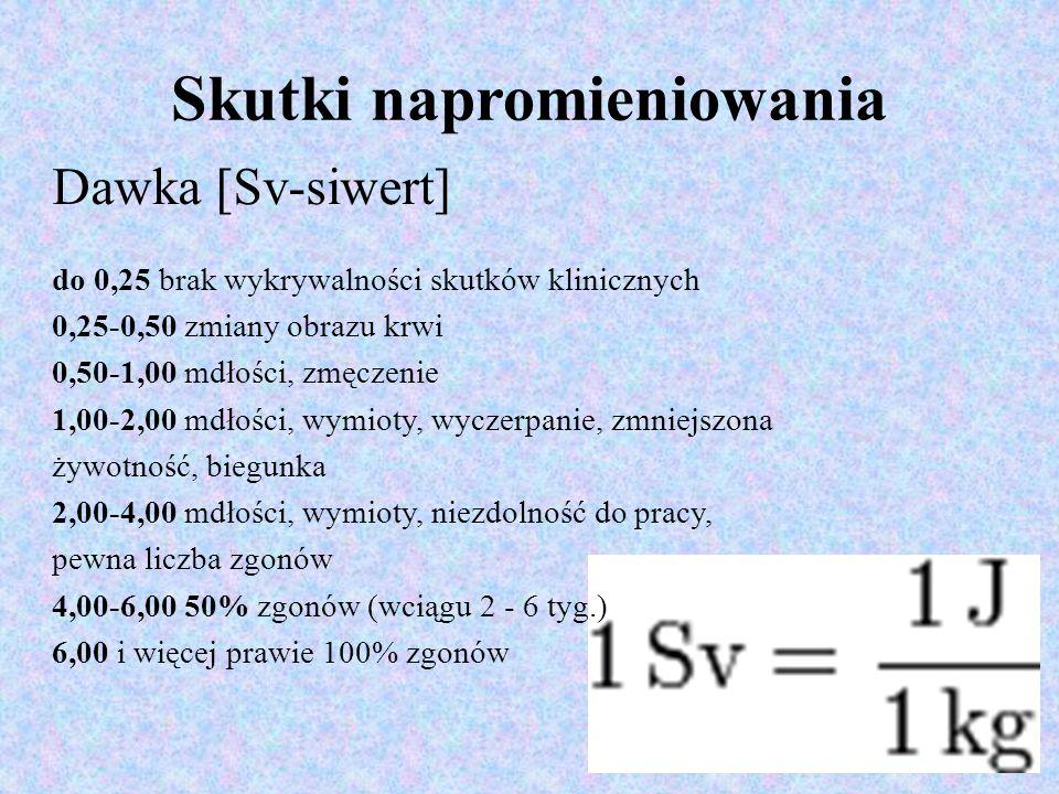 Skutki napromieniowania Dawka [Sv-siwert] do 0,25 brak wykrywalności skutków klinicznych 0,25-0,50 zmiany obrazu krwi 0,50-1,00 mdłości, zmęczenie 1,00-2,00 mdłości, wymioty, wyczerpanie, zmniejszona żywotność, biegunka 2,00-4,00 mdłości, wymioty, niezdolność do pracy, pewna liczba zgonów 4,00-6,00 50% zgonów (wciągu 2 - 6 tyg.) 6,00 i więcej prawie 100% zgonów
