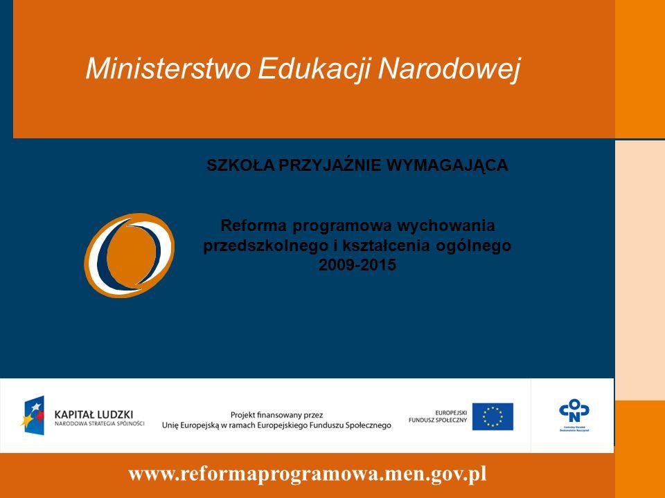 32 www.reformaprogramowa.men.gov.pl Ministerstwo Edukacji Narodowej SZKOŁA PRZYJAŹNIE WYMAGAJĄCA Reforma programowa wychowania przedszkolnego i kształcenia ogólnego 2009-2015