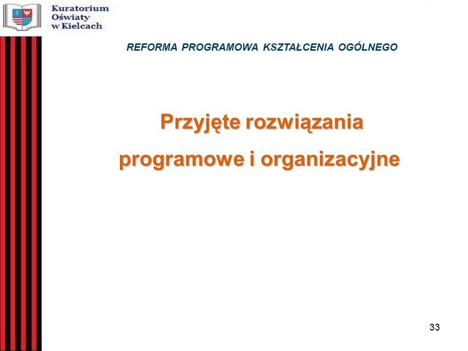 33 REFORMA PROGRAMOWA KSZTAŁCENIA OGÓLNEGO Przyjęte rozwiązania programowe i organizacyjne