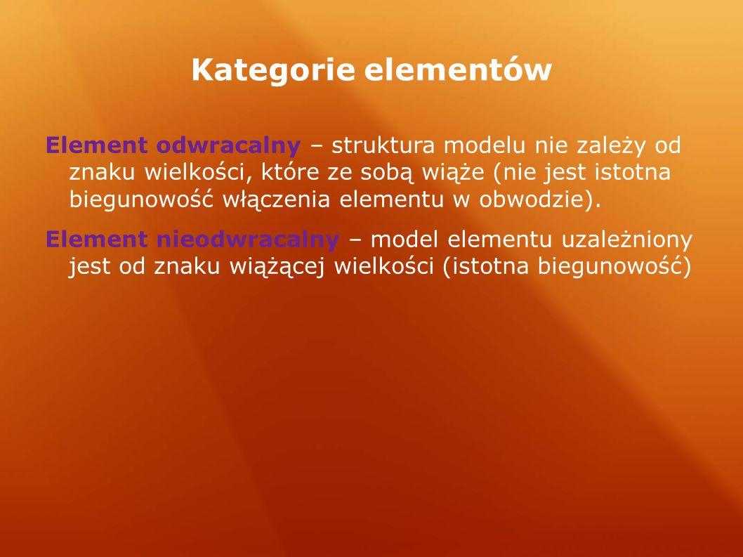 Kategorie elementów Element odwracalny – struktura modelu nie zależy od znaku wielkości, które ze sobą wiąże (nie jest istotna biegunowość włączenia elementu w obwodzie).