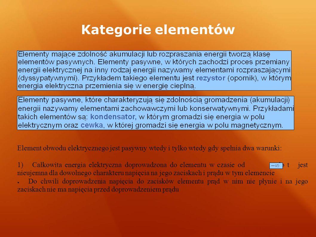 Kategorie elementów Element obwodu elektrycznego jest pasywny wtedy i tylko wtedy gdy spełnia dwa warunki: 1) Całkowita energia elektryczna doprowadzo