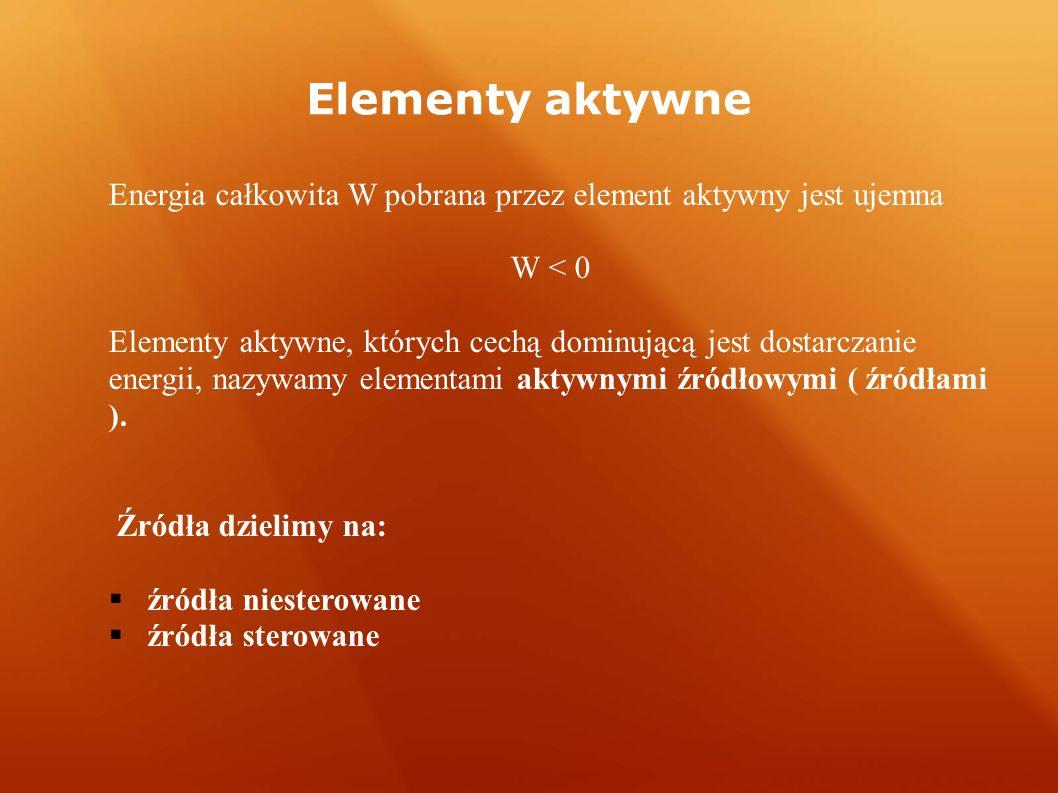 Elementy aktywne Energia całkowita W pobrana przez element aktywny jest ujemna W < 0 Elementy aktywne, których cechą dominującą jest dostarczanie energii, nazywamy elementami aktywnymi źródłowymi ( źródłami ).