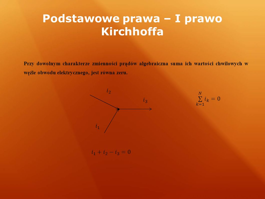Podstawowe prawa – I prawo Kirchhoffa Przy dowolnym charakterze zmienności prądów algebraiczna suma ich wartości chwilowych w węźle obwodu elektrycznego, jest równa zeru.