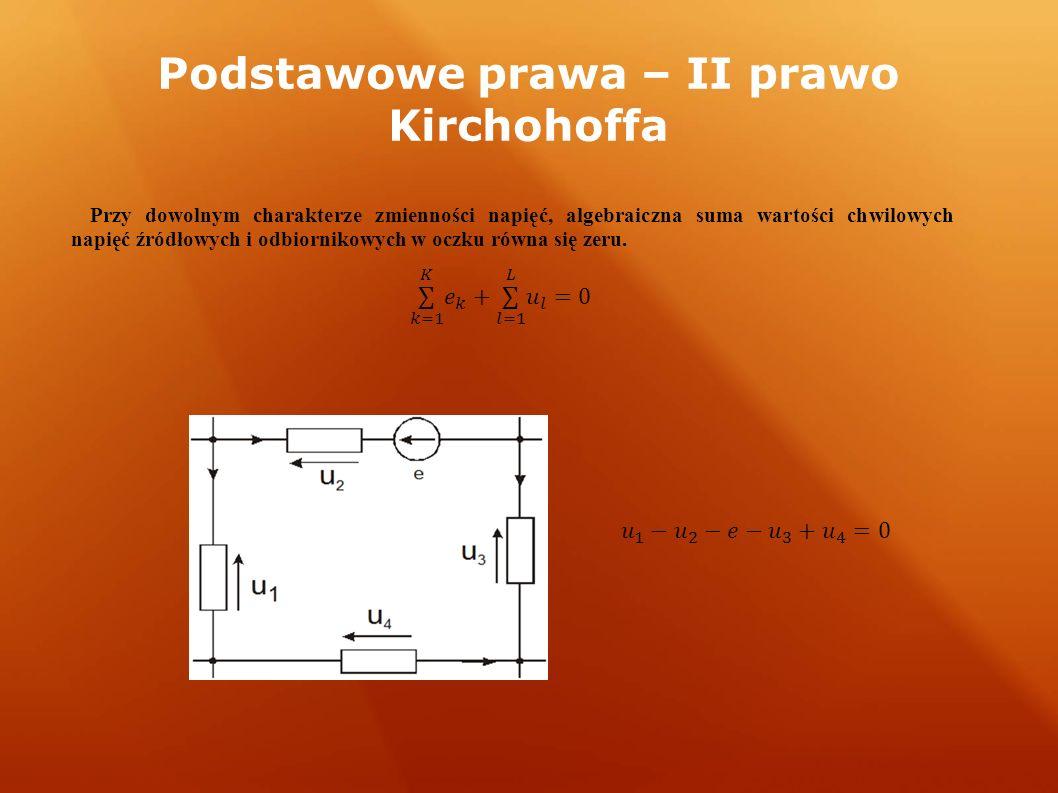 Podstawowe prawa – II prawo Kirchohoffa Przy dowolnym charakterze zmienności napięć, algebraiczna suma wartości chwilowych napięć źródłowych i odbiornikowych w oczku równa się zeru.