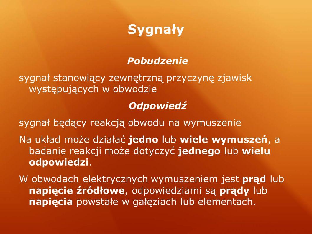 Sygnały Pobudzenie sygnał stanowiący zewnętrzną przyczynę zjawisk występujących w obwodzie Odpowiedź sygnał będący reakcją obwodu na wymuszenie Na ukł