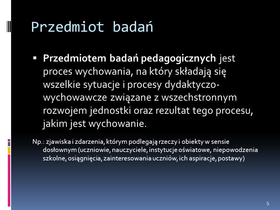Przedmiot badań  Przedmiotem badań pedagogicznych jest proces wychowania, na który składają się wszelkie sytuacje i procesy dydaktyczo- wychowawcze z