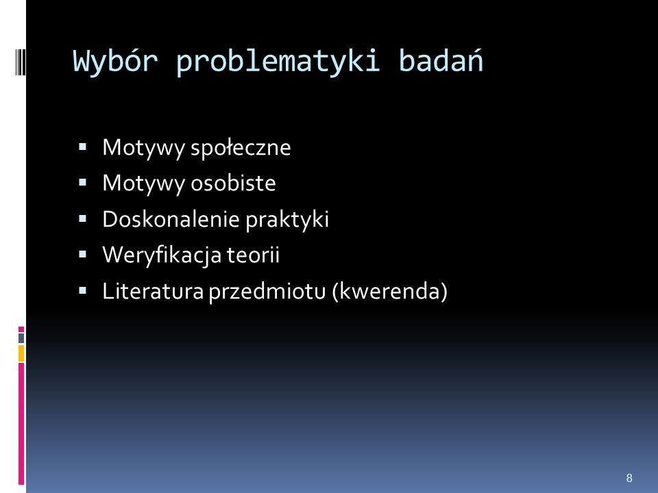 Wybór problematyki badań  Motywy społeczne  Motywy osobiste  Doskonalenie praktyki  Weryfikacja teorii  Literatura przedmiotu (kwerenda) 8