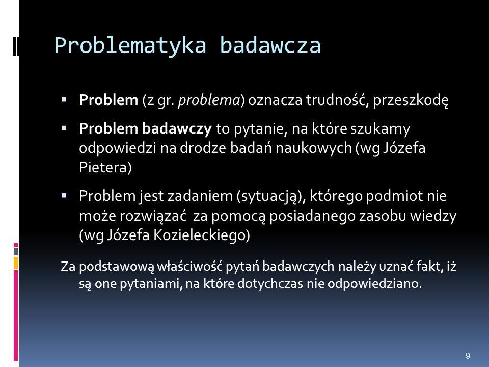 Problematyka badawcza  Problem (z gr. problema) oznacza trudność, przeszkodę  Problem badawczy to pytanie, na które szukamy odpowiedzi na drodze bad