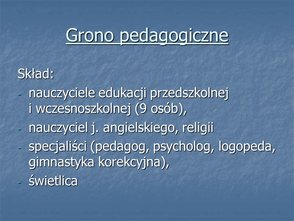 Grono pedagogiczne Skład: - nauczyciele edukacji przedszkolnej i wczesnoszkolnej (9 osób), - nauczyciel j.
