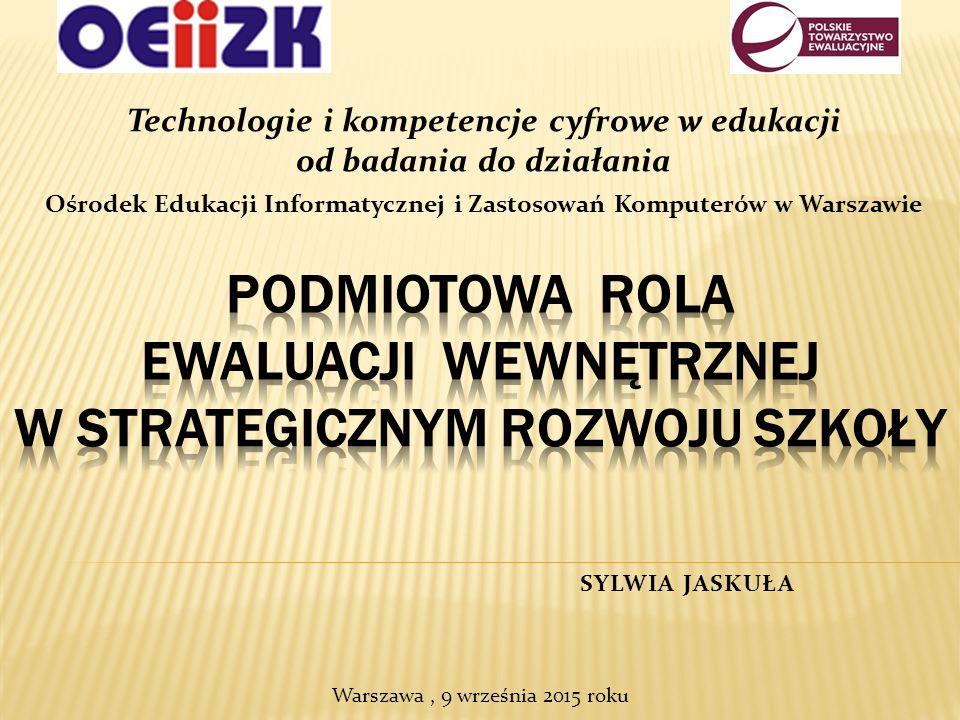 Technologie i kompetencje cyfrowe w edukacji od badania do działania Ośrodek Edukacji Informatycznej i Zastosowań Komputerów w Warszawie SYLWIA JASKUŁA Warszawa, 9 września 2015 roku