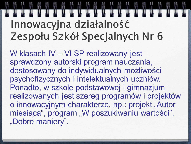 Innowacyjna działalność Zespołu Szkół Specjalnych Nr 6 W klasach IV – VI SP realizowany jest sprawdzony autorski program nauczania, dostosowany do ind