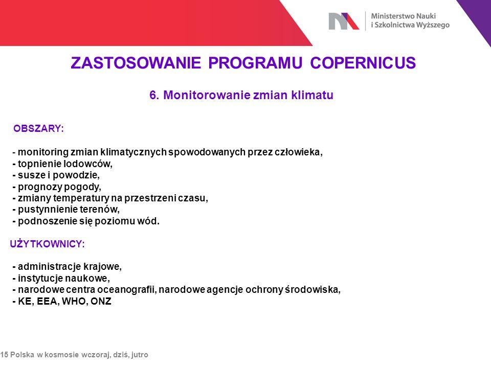 ZASTOSOWANIE PROGRAMU COPERNICUS 15 Polska w kosmosie wczoraj, dziś, jutro 6. Monitorowanie zmian klimatu OBSZARY: - monitoring zmian klimatycznych sp