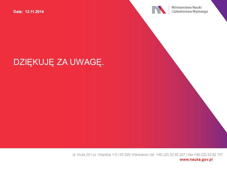 DZIĘKUJĘ ZA UWAGĘ. ul. Hoża 20 \ ul. Wspólna 1/3 \ 00-529 Warszawa \ tel. +48 (22) 52 92 257 \ fax +48 (22) 52 92 707 Data: 13.11.2014 www.nauka.gov.p