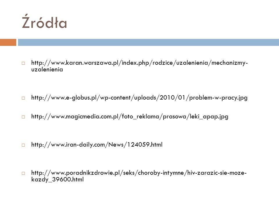 Źródła  http://www.karan.warszawa.pl/index.php/rodzice/uzalenienia/mechanizmy- uzalenienia  http://www.e-globus.pl/wp-content/uploads/2010/01/problem-w-pracy.jpg  http://www.magicmedia.com.pl/foto_reklama/prasowa/leki_apap.jpg  http://www.iran-daily.com/News/124059.html  http://www.poradnikzdrowie.pl/seks/choroby-intymne/hiv-zarazic-sie-moze- kazdy_39600.html