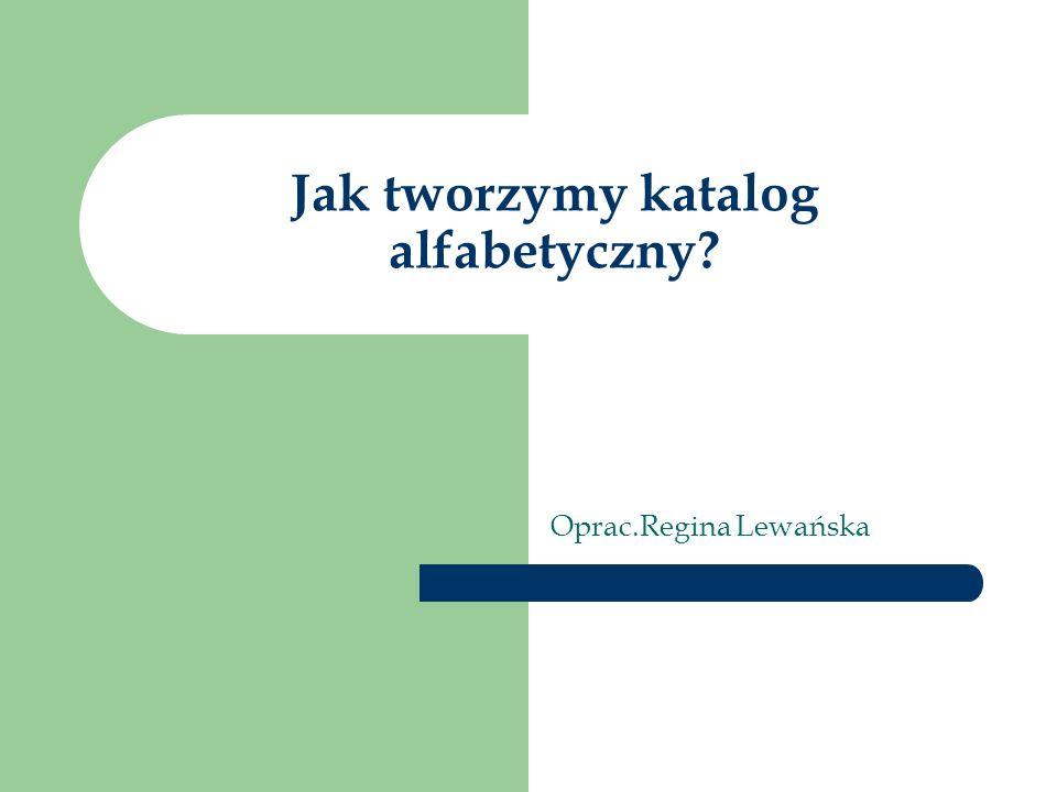 Jak tworzymy katalog alfabetyczny Oprac.Regina Lewańska