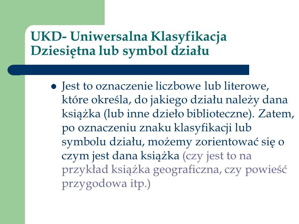 UKD- Uniwersalna Klasyfikacja Dziesiętna lub symbol działu Jest to oznaczenie liczbowe lub literowe, które określa, do jakiego działu należy dana książka (lub inne dzieło biblioteczne).