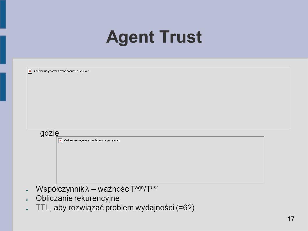 Agent Trust gdzie ● Współczynnik λ – ważność T agn /T usr ● Obliczanie rekurencyjne ● TTL, aby rozwiązać problem wydajności (=6 ) 17
