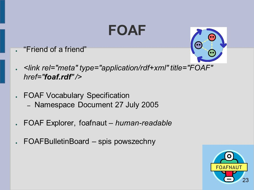 FOAF ● Friend of a friend ● ● FOAF Vocabulary Specification – Namespace Document 27 July 2005 ● FOAF Explorer, foafnaut – human-readable ● FOAFBulletinBoard – spis powszechny 23