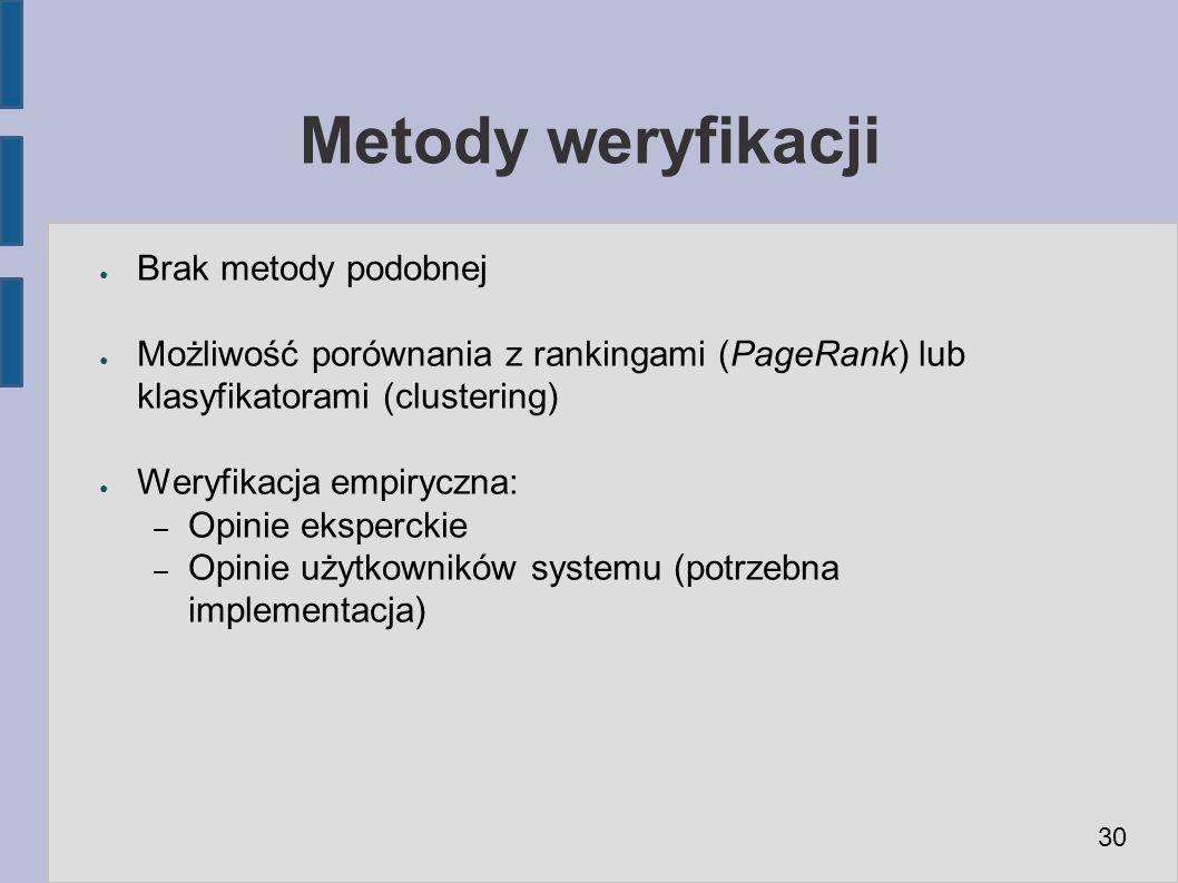 Metody weryfikacji ● Brak metody podobnej ● Możliwość porównania z rankingami (PageRank) lub klasyfikatorami (clustering) ● Weryfikacja empiryczna: – Opinie eksperckie – Opinie użytkowników systemu (potrzebna implementacja) 30