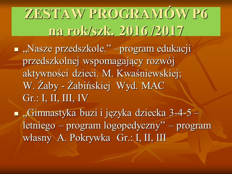 """ZESTAW PROGRAMÓW P6 na rok/szk. 2016 /2017 """"Nasze przedszkole."""" –program edukacji przedszkolnej wspomagający rozwój aktywności dzieci. M. Kwaśniewskie"""