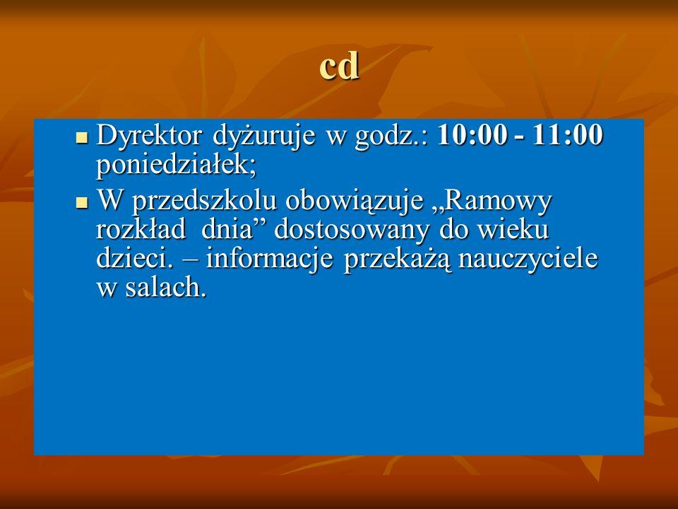"""cd Dyrektor dyżuruje w godz.: 10:00 - 11:00 poniedziałek; Dyrektor dyżuruje w godz.: 10:00 - 11:00 poniedziałek; W przedszkolu obowiązuje """"Ramowy rozkład dnia dostosowany do wieku dzieci."""
