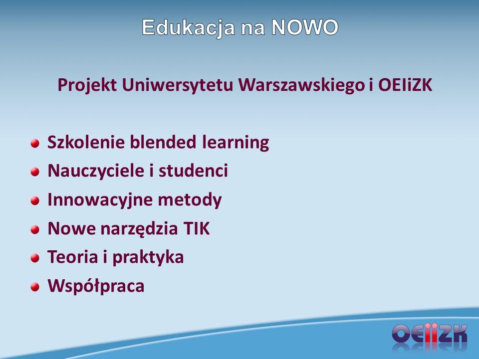 Projekt Uniwersytetu Warszawskiego i OEIiZK Szkolenie blended learning Nauczyciele i studenci Innowacyjne metody Nowe narzędzia TIK Teoria i praktyka