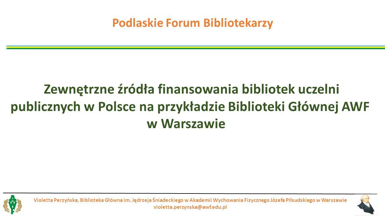Zewnętrzne źródła finansowania bibliotek uczelni publicznych w Polsce na przykładzie Biblioteki Głównej AWF w Warszawie Violetta Perzyńska, Biblioteka Główna im.