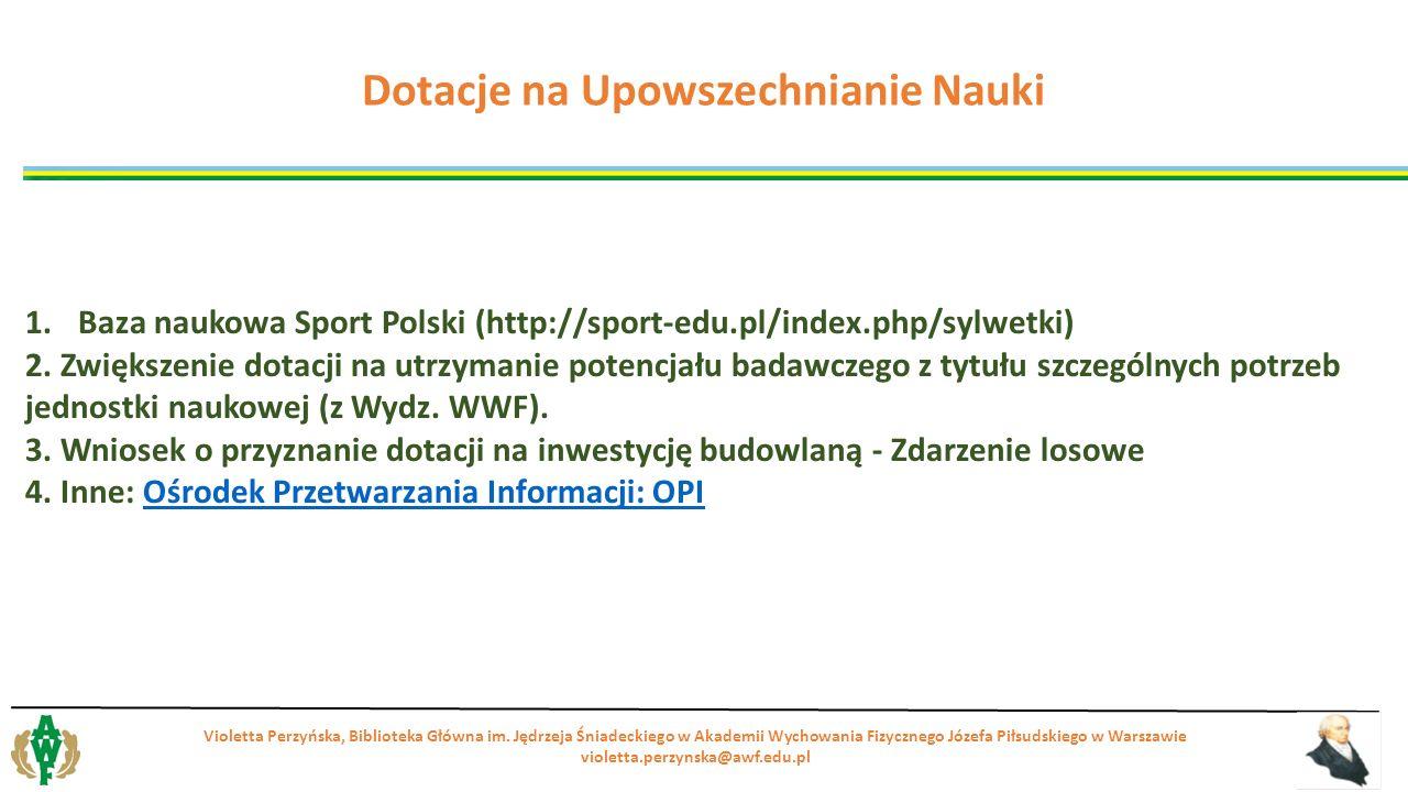 1.Baza naukowa Sport Polski (http://sport-edu.pl/index.php/sylwetki) 2. Zwiększenie dotacji na utrzymanie potencjału badawczego z tytułu szczególnych