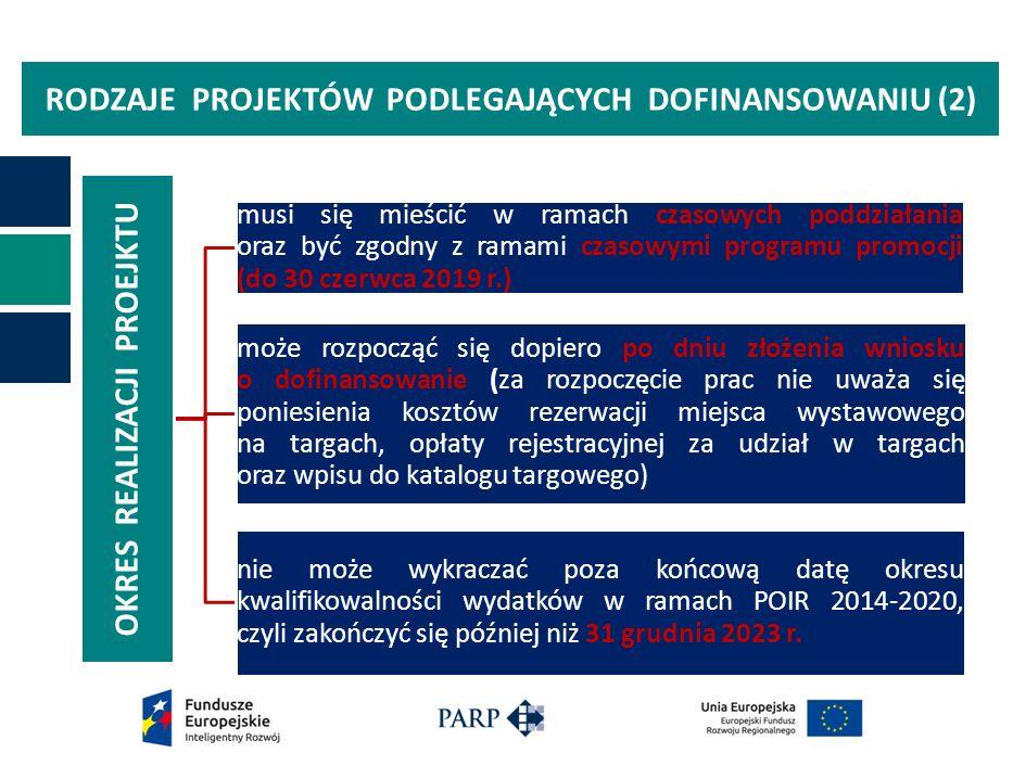 RODZAJE PROJEKTÓW PODLEGAJĄCYCH DOFINANSOWANIU (2) OKRES REALIZACJI PROEJKTU musi się mieścić w ramach czasowych poddziałania oraz być zgodny z ramami czasowymi programu promocji (do 30 czerwca 2019 r.) może rozpocząć się dopiero po dniu złożenia wniosku o dofinansowanie (za rozpoczęcie prac nie uważa się poniesienia kosztów rezerwacji miejsca wystawowego na targach, opłaty rejestracyjnej za udział w targach oraz wpisu do katalogu targowego) nie może wykraczać poza końcową datę okresu kwalifikowalności wydatków w ramach POIR 2014-2020, czyli zakończyć się później niż 31 grudnia 2023 r.